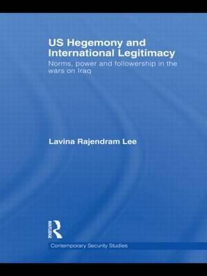 US Hegemony and International Legitimacy by Lavina Rajendram Lee