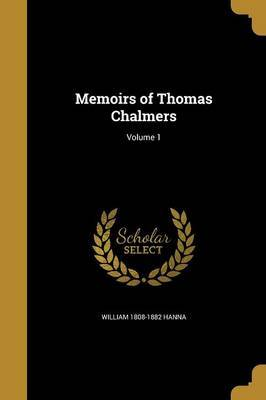 Memoirs of Thomas Chalmers; Volume 1 by William 1808-1882 Hanna