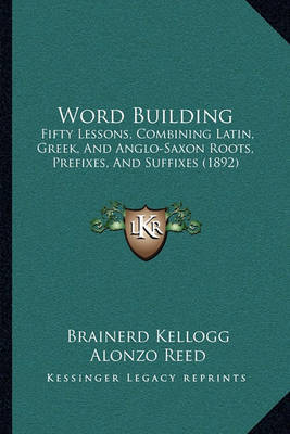 Word Building Word Building: Fifty Lessons, Combining Latin, Greek, and Anglo-Saxon Rootsfifty Lessons, Combining Latin, Greek, and Anglo-Saxon Roots, Prefixes, and Suffixes (1892), Prefixes, and Suffixes (1892) by Alonzo Reed