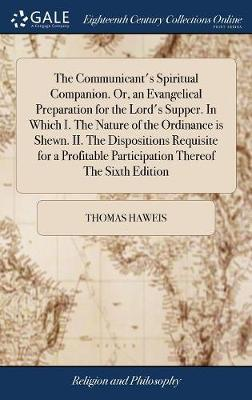 The Communicant's Spiritual Companion. Or, an Evangelical Preparation for the Lord's Supper. in Which I. the Nature of the Ordinance Is Shewn. II. the Dispositions Requisite for a Profitable Participation Thereof the Sixth Edition by Thomas Haweis