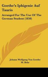 Goethe's Iphigenie Auf Tauris: Arranged For The Use Of The German Student (1850) by Johann Wolfgang von Goethe image