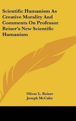 Scientific Humanism as Creative Morality and Comments on Professor Reiser's New Scientific Humanism by Oliver L Reiser
