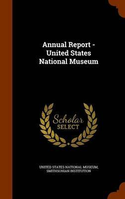Annual Report - United States National Museum by Smithsonian Institution