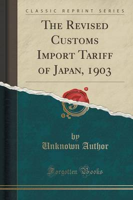 The Revised Customs Import Tariff of Japan, 1903 (Classic Reprint) by Unknown Author