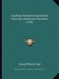 Augsburgs Buchdruckergeschichte Nebst Den Jahrbuchern Derselben (1786) by Georg Wilhelm Zapf