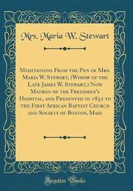 Meditations from the Pen of Mrs. Maria W. Stewart, (Widow of the Late James W. Stewart, ) Now Matron of the Freedmen's Hospital, and Presented in 1832 to the First African Baptist Church and Society of Boston, Mass (Classic Reprint) by Mrs Maria W Stewart