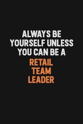 Always Be Yourself Unless You Can Be A Retail Team Leader by Camila Cooper