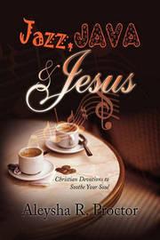 Jazz, Java & Jesus by Aleysha R. Proctor
