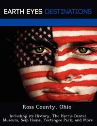 Ross County, Ohio: Including Its History, the Harris Dental Museum, Seip House, Yoctangee Park, and More by Sam Night