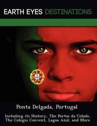 Ponta Delgada, Portugal: Including Its History, the Portas Da Cidade, the Colegio Convent, Lagoa Azul, and More by Sam Night