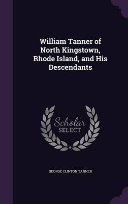 William Tanner of North Kingstown, Rhode Island, and His Descendants by George Clinton Tanner