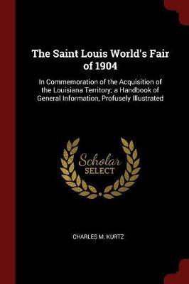 The Saint Louis World's Fair of 1904 by Charles M. Kurtz
