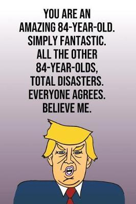You Are An Amazing 84-Year-Old Simply Fantastic All the Other 84-Year-Olds Total Disasters Everyone Agrees Believe Me by Laugh House Press