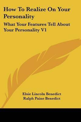 How to Realize on Your Personality: What Your Features Tell about Your Personality V1 by Elsie Lincoln Benedict