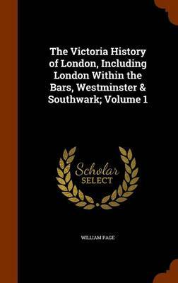 The Victoria History of London, Including London Within the Bars, Westminster & Southwark; Volume 1 by William Page image