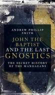 John The Baptist And The Last Gnostics by Andrew Phillip Smith