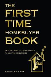 The First Time Home Buyer Book by Michael Wolf