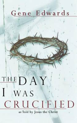 The Day I Was Crucified by Gene Edwards