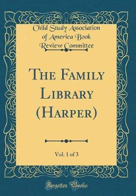 The Family Library (Harper), Vol. 1 of 3 (Classic Reprint) by Child Study Association of Am Committee