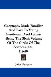Geography Made Familiar And Easy To Young Gentlemen And Ladies: Being The Sixth Volume Of The Circle Of The Sciences, Etc. (1769) by John Newbery