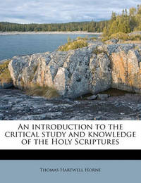 An Introduction to the Critical Study and Knowledge of the Holy Scriptures Volume 1 by Thomas Hartwell Horne