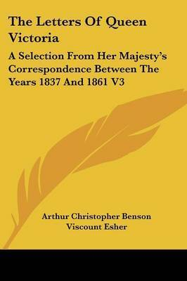 The Letters of Queen Victoria: A Selection from Her Majesty's Correspondence Between the Years 1837 and 1861 V3
