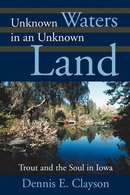 Unknown Waters in an Unknown Land: Trout and the Soul in Iowa by Dennis E. Clayson