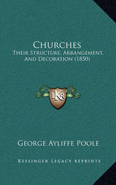 Churches: Their Structure, Arrangement, and Decoration (1850) by George Ayliffe Poole