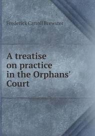 A Treatise on Practice in the Orphans' Court by Frederick Carroll Brewster