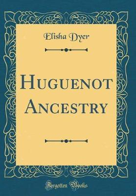 Huguenot Ancestry (Classic Reprint) by Elisha Dyer