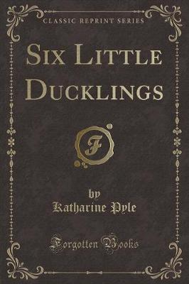 Six Little Ducklings (Classic Reprint) by Katharine Pyle