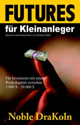 Futures Fur Kleinanleger by Noble A. DraKoin