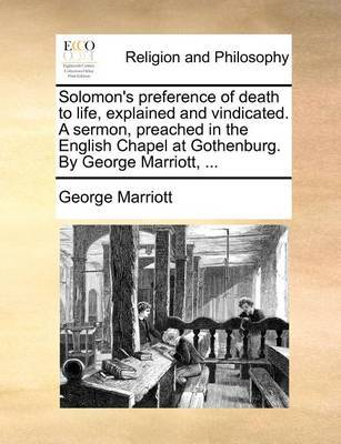 Solomon's Preference of Death to Life, Explained and Vindicated. a Sermon, Preached in the English Chapel at Gothenburg. by George Marriott, by George Marriott image