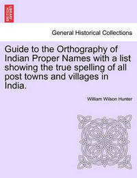 Guide to the Orthography of Indian Proper Names with a List Showing the True Spelling of All Post Towns and Villages in India. by William Wilson Hunter