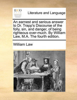 An Earnest and Serious Answer to Dr. Trapp's Discourse of the Folly, Sin, and Danger, of Being Righteous Over-Much. by William Law, M.A. the Fourth Edition. by William Law image