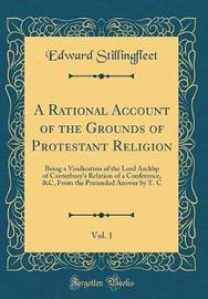 A Rational Account of the Grounds of Protestant Religion, Vol. 1 by Edward Stillingfleet
