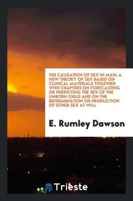 The Causation of Sex in Man; A New Theory of Sex Based on Clinical Materials Together with Chapters on Forecasting or Predicting the Sex of the Unborn Child and on the Determination or Production of Either Sex at Will by E. Rumley Dawson