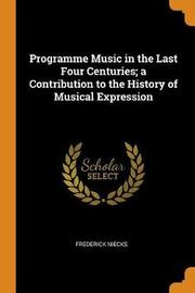 Programme Music in the Last Four Centuries; A Contribution to the History of Musical Expression by Frederick Niecks
