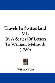 Travels in Switzerland V1: In a Series of Letters to William Melmoth (1789) by William Coxe
