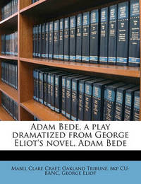 Adam Bede, a Play Dramatized from George Eliot's Novel, Adam Bede by Mabel Clare Craft