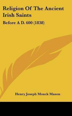 Religion Of The Ancient Irish Saints: Before A D. 600 (1838) by Henry Joseph Monck Mason