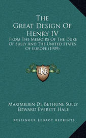 The Great Design of Henry IV: From the Memoirs of the Duke of Sully and the United States of Europe (1909) by Maximilien de Bethune Sully