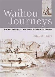 Waihou Journeys: The Archaeology of 400 Years of Maori Settlement by Caroline Phillips