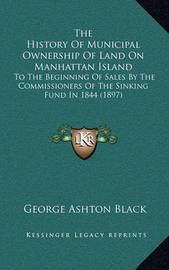 The History of Municipal Ownership of Land on Manhattan Island: To the Beginning of Sales by the Commissioners of the Sinking Fund in 1844 (1897) by George Ashton Black