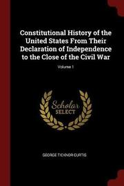 Constitutional History of the United States from Their Declaration of Independence to the Close of the Civil War; Volume 1 by George Ticknor Curtis image