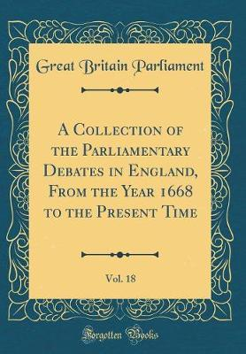 A Collection of the Parliamentary Debates in England, from the Year 1668 to the Present Time, Vol. 18 (Classic Reprint) by Great Britain Parliament
