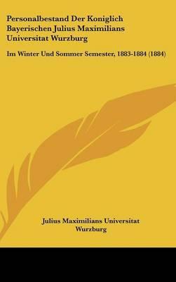 Personalbestand Der Koniglich Bayerischen Julius Maximilians Universitat Wurzburg: Im Winter Und Sommer Semester, 1883-1884 (1884) by Maximilians Universitat Wurzburg Julius Maximilians Universitat Wurzburg image