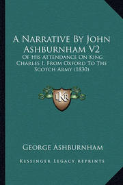 A Narrative by John Ashburnham V2 a Narrative by John Ashburnham V2: Of His Attendance on King Charles I, from Oxford to the Scotof His Attendance on King Charles I, from Oxford to the Scotch Army (1830) Ch Army (1830) by George Ashburnham