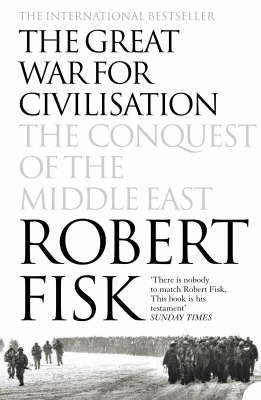 The Great War for Civilisation: The Conquest of the Middle East by Robert Fisk