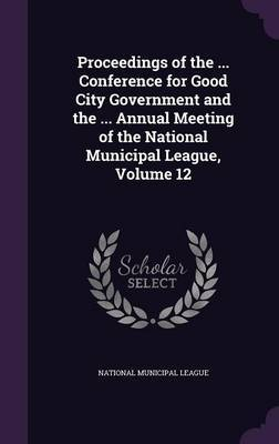 Proceedings of the ... Conference for Good City Government and the ... Annual Meeting of the National Municipal League, Volume 12
